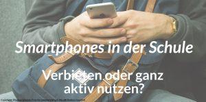 Smartphones in der Schule – Verbieten oder aktiv nutzen?